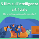 5 film su intelligenza artificiale e robot