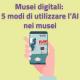 Musei digitali: 5 modi di utilizzare l'intelligenza Artificiale nei musei